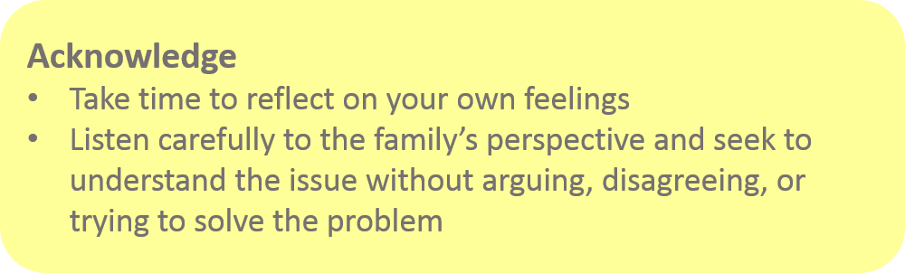 Acknowledge: Take time to reflect on your own feelings. Listen carefully to the family's perspective and seek to understand the issue without arguing, disagreeing, or trying to solve the problem