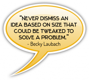 """Never dismiss an idea based on size that could be tweaked to solve a problem."" - Becky Laubach"