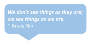 We don't see things as they are; we see things as we are. Anais Nin